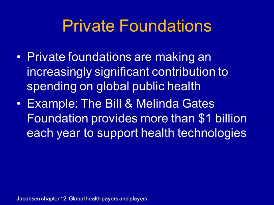 Private Foundations Private foundations are making an increasingly significant contribution to spending on global public health Example: The Bill & Melinda Gates Foundation provides more than $1 billion each year to support health technologies Jacobsen chapter 12.