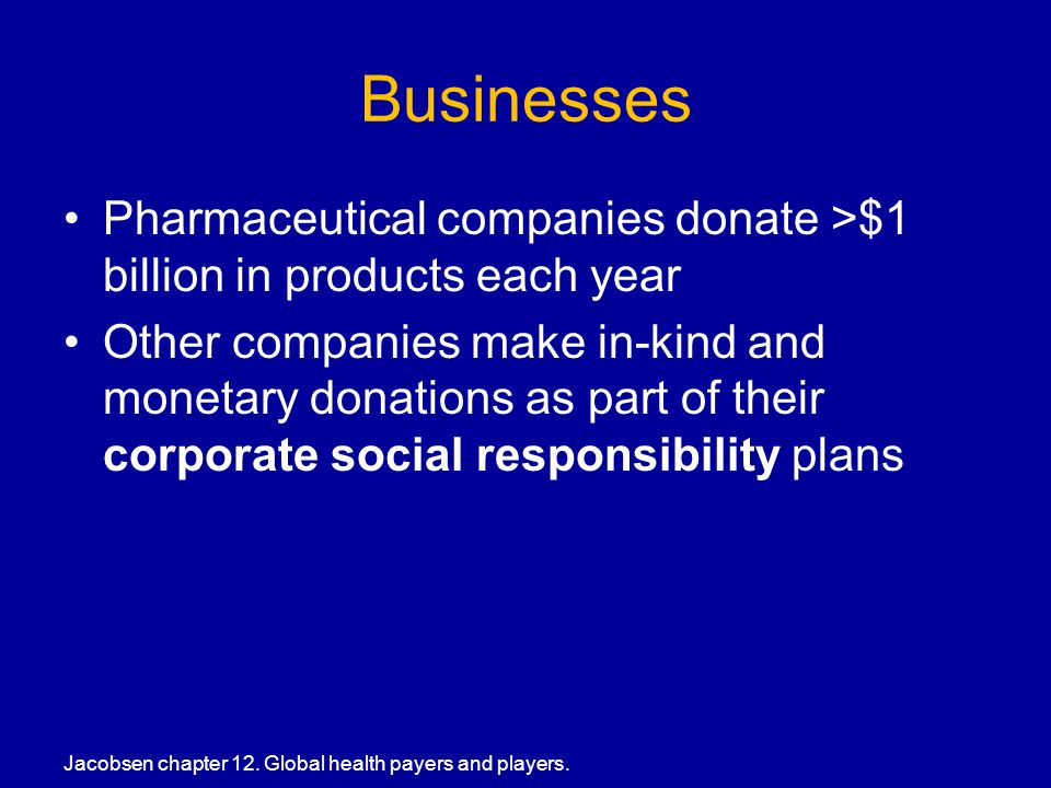 Businesses Pharmaceutical companies donate >$1 billion in products each year Other companies make in-kind and monetary donations as part of their corporate social responsibility plans Jacobsen chapter 12.