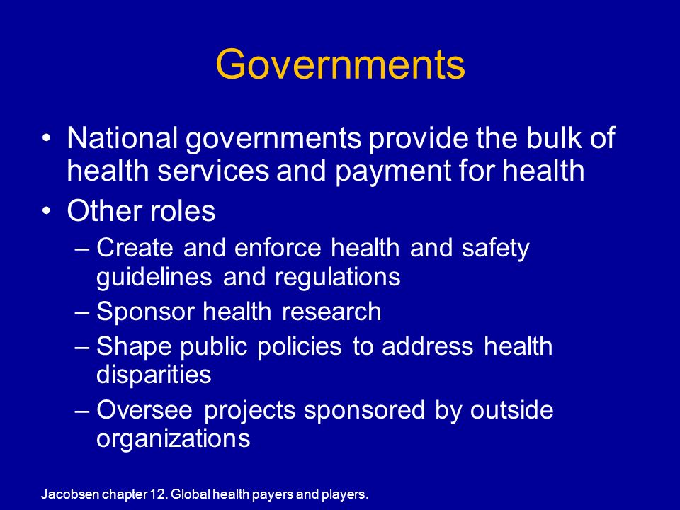 Governments National governments provide the bulk of health services and payment for health Other roles –Create and enforce health and safety guidelines and regulations –Sponsor health research –Shape public policies to address health disparities –Oversee projects sponsored by outside organizations Jacobsen chapter 12.