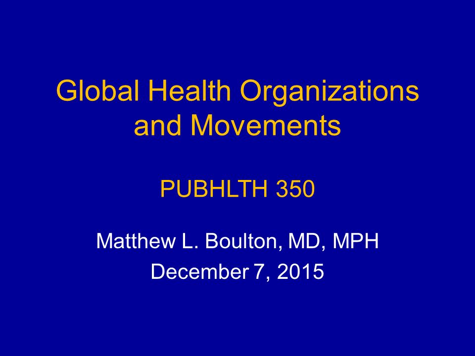Global Health Organizations and Movements Matthew L. Boulton, MD, MPH December 7, 2015 PUBHLTH 350