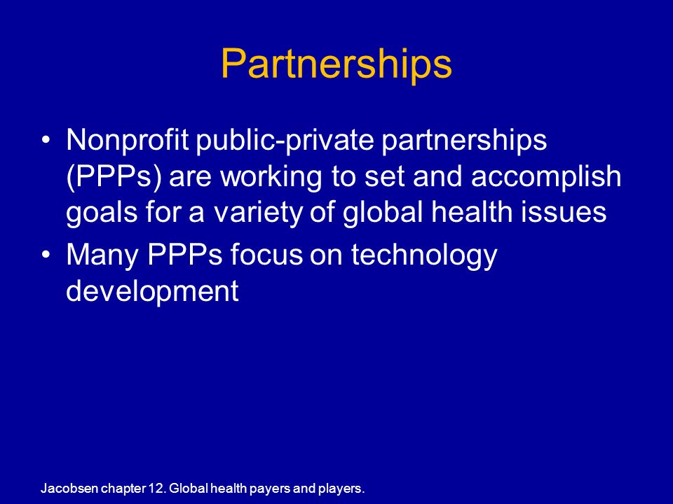 Partnerships Nonprofit public-private partnerships (PPPs) are working to set and accomplish goals for a variety of global health issues Many PPPs focus on technology development Jacobsen chapter 12.