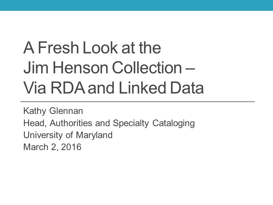 A Fresh Look at the Jim Henson Collection – Via RDA and Linked Data Kathy Glennan Head, Authorities and Specialty Cataloging University of Maryland March 2, 2016