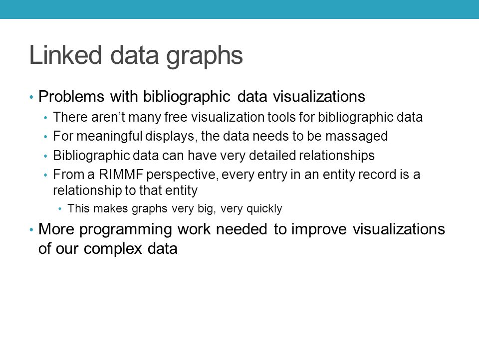 Linked data graphs Problems with bibliographic data visualizations There aren't many free visualization tools for bibliographic data For meaningful displays, the data needs to be massaged Bibliographic data can have very detailed relationships From a RIMMF perspective, every entry in an entity record is a relationship to that entity This makes graphs very big, very quickly More programming work needed to improve visualizations of our complex data