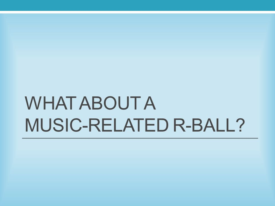 WHAT ABOUT A MUSIC-RELATED R-BALL