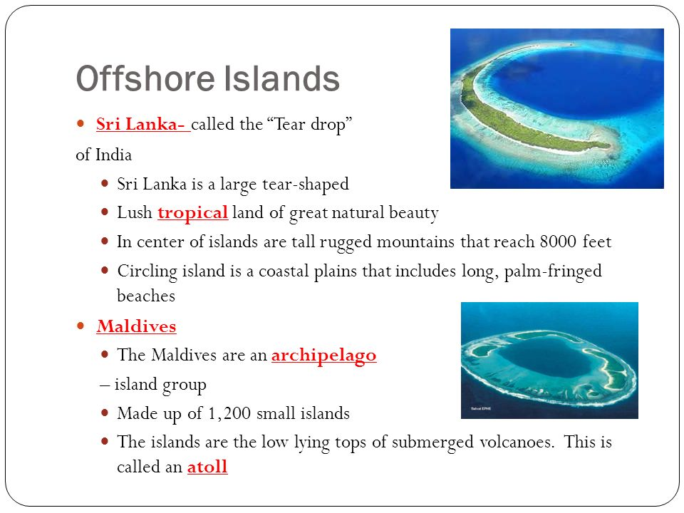 Offshore Islands Sri Lanka- called the Tear drop of India Sri Lanka is a large tear-shaped Lush tropical land of great natural beauty In center of islands are tall rugged mountains that reach 8000 feet Circling island is a coastal plains that includes long, palm-fringed beaches Maldives The Maldives are an archipelago – island group Made up of 1,200 small islands The islands are the low lying tops of submerged volcanoes.
