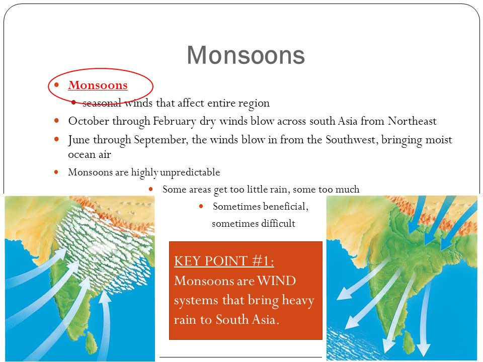 Monsoons seasonal winds that affect entire region October through February dry winds blow across south Asia from Northeast June through September, the winds blow in from the Southwest, bringing moist ocean air Monsoons are highly unpredictable Some areas get too little rain, some too much Sometimes beneficial, sometimes difficult KEY POINT #1: Monsoons are WIND systems that bring heavy rain to South Asia.