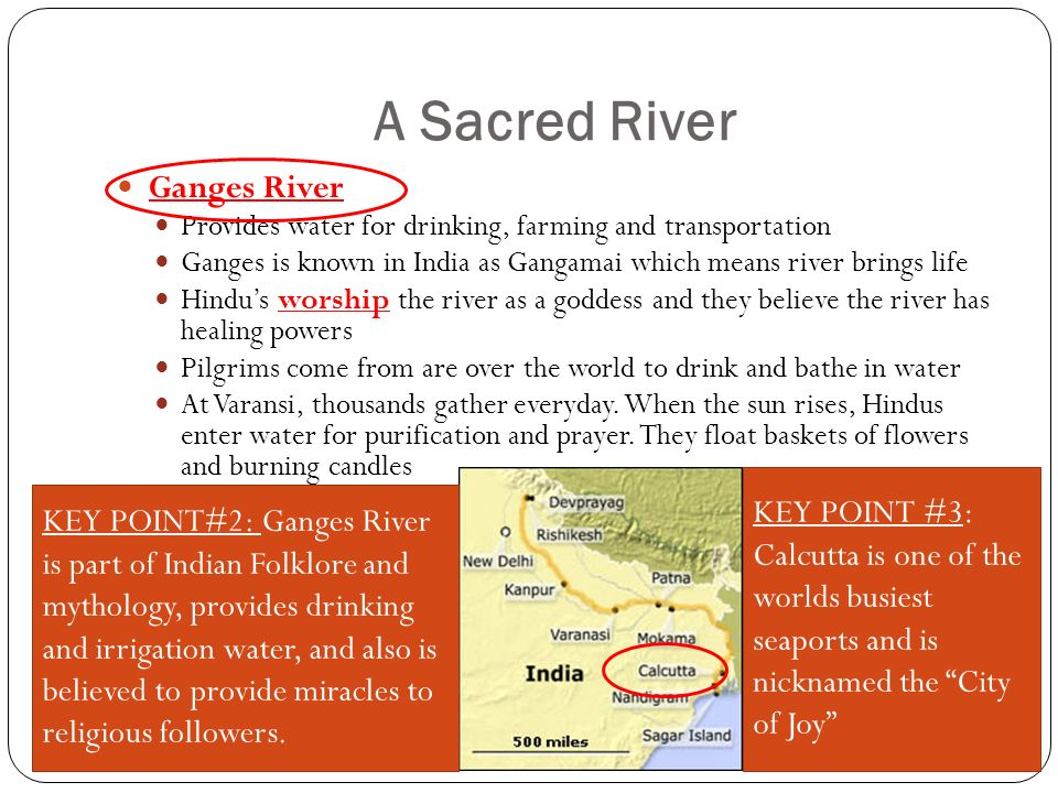 A Sacred River Ganges River Provides water for drinking, farming and transportation Ganges is known in India as Gangamai which means river brings life Hindu's worship the river as a goddess and they believe the river has healing powers Pilgrims come from are over the world to drink and bathe in water At Varansi, thousands gather everyday.