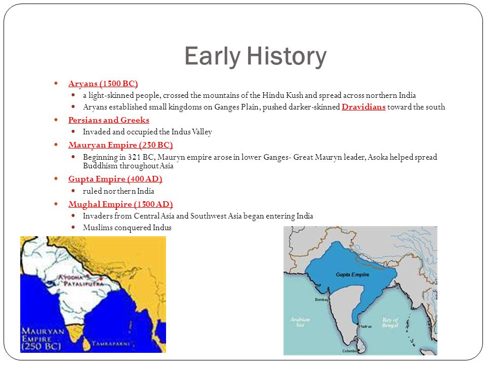 Early History Aryans (1500 BC) a light-skinned people, crossed the mountains of the Hindu Kush and spread across northern India Aryans established small kingdoms on Ganges Plain, pushed darker-skinned Dravidians toward the south Persians and Greeks Invaded and occupied the Indus Valley Mauryan Empire (250 BC) Beginning in 321 BC, Mauryn empire arose in lower Ganges- Great Mauryn leader, Asoka helped spread Buddhism throughout Asia Gupta Empire (400 AD) ruled northern India Mughal Empire (1500 AD) Invaders from Central Asia and Southwest Asia began entering India Muslims conquered Indus