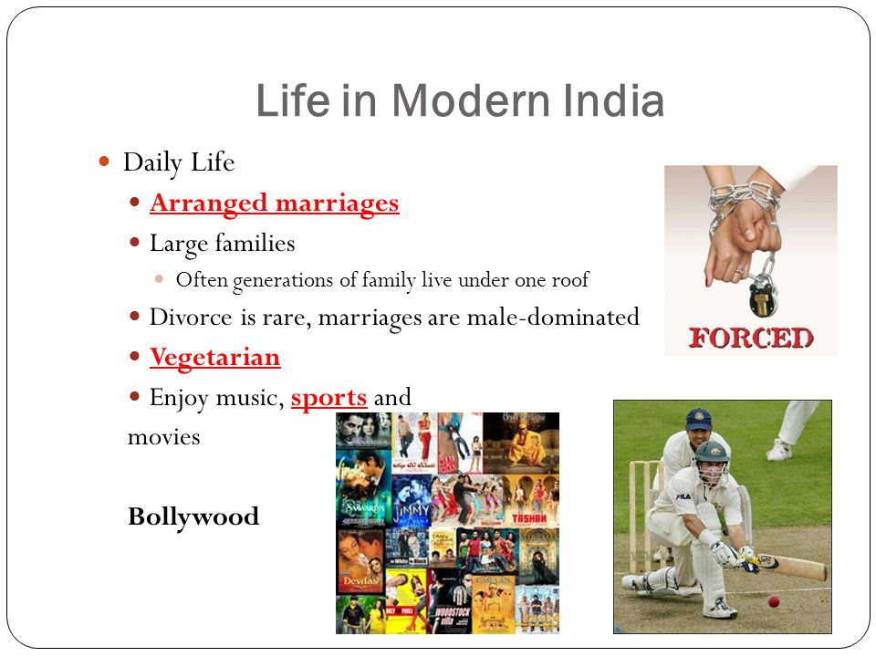 Life in Modern India Daily Life Arranged marriages Large families Often generations of family live under one roof Divorce is rare, marriages are male-dominated Vegetarian Enjoy music, sports and movies Bollywood