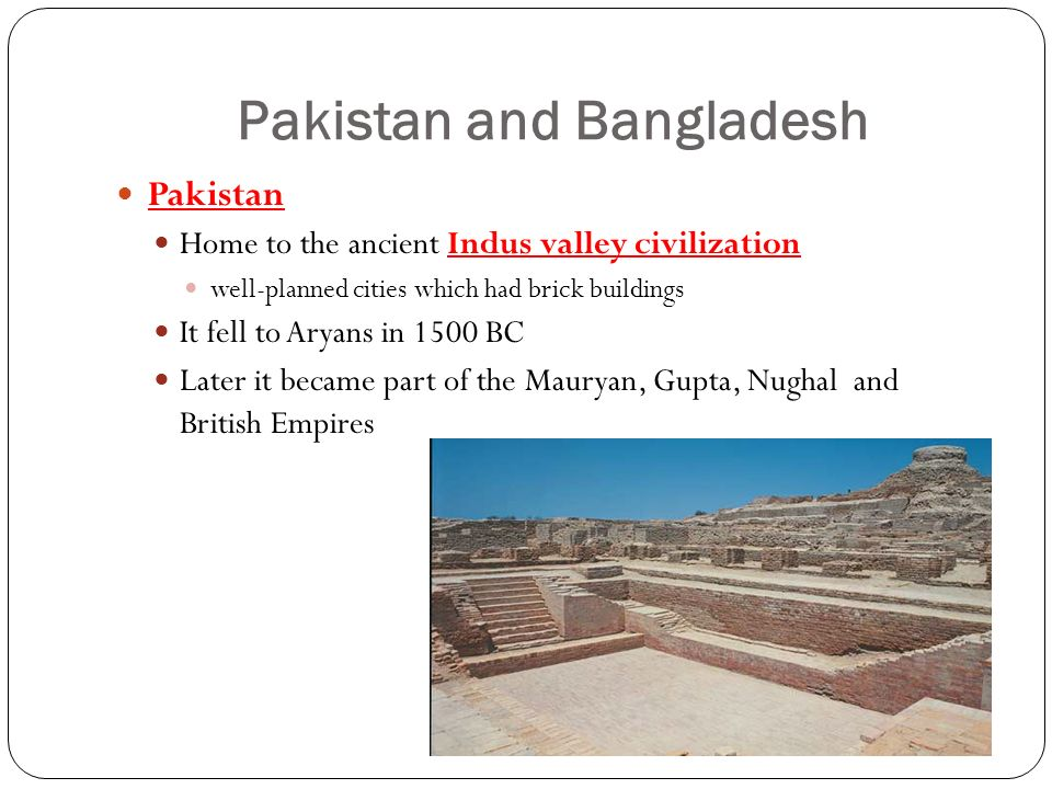 Pakistan and Bangladesh Pakistan Home to the ancient Indus valley civilization well-planned cities which had brick buildings It fell to Aryans in 1500 BC Later it became part of the Mauryan, Gupta, Nughal and British Empires