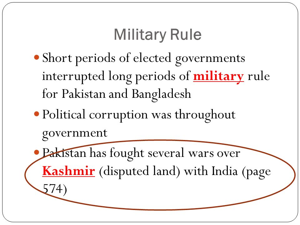 Military Rule Short periods of elected governments interrupted long periods of military rule for Pakistan and Bangladesh Political corruption was throughout government Pakistan has fought several wars over Kashmir (disputed land) with India (page 574)