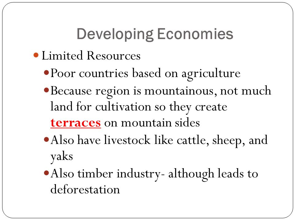 Developing Economies Limited Resources Poor countries based on agriculture Because region is mountainous, not much land for cultivation so they create terraces on mountain sides Also have livestock like cattle, sheep, and yaks Also timber industry- although leads to deforestation
