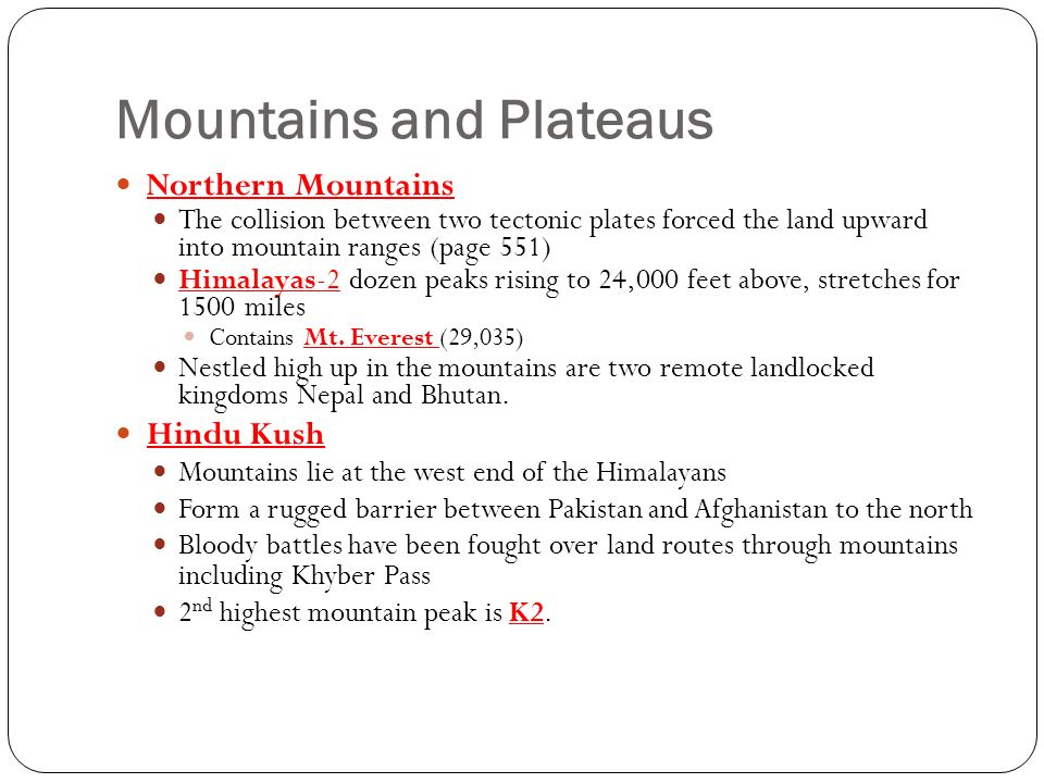 Mountains and Plateaus Northern Mountains The collision between two tectonic plates forced the land upward into mountain ranges (page 551) Himalayas-2 dozen peaks rising to 24,000 feet above, stretches for 1500 miles Contains Mt.