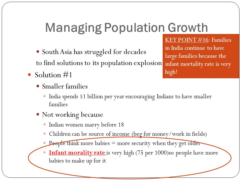 Managing Population Growth South Asia has struggled for decades to find solutions to its population explosion Solution #1 Smaller families India spends $1 billion per year encouraging Indians to have smaller families Not working because Indian women marry before 18 Children can be source of income (beg for money/work in fields) People think more babies = more security when they get older Infant morality rate is very high (75 per 1000)so people have more babies to make up for it KEY POINT #16: Families in India continue to have large families because the infant mortality rate is very high!