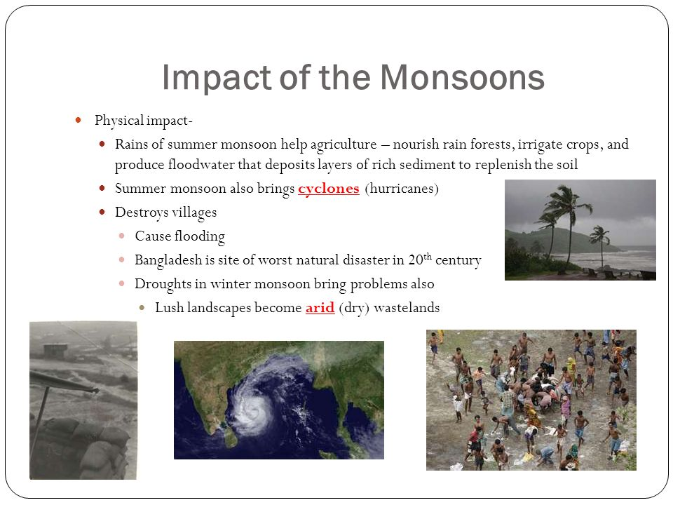 Impact of the Monsoons Physical impact- Rains of summer monsoon help agriculture – nourish rain forests, irrigate crops, and produce floodwater that deposits layers of rich sediment to replenish the soil Summer monsoon also brings cyclones (hurricanes) Destroys villages Cause flooding Bangladesh is site of worst natural disaster in 20 th century Droughts in winter monsoon bring problems also Lush landscapes become arid (dry) wastelands