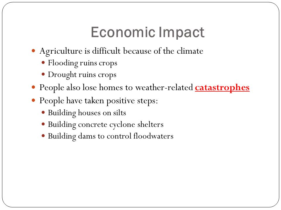 Economic Impact Agriculture is difficult because of the climate Flooding ruins crops Drought ruins crops People also lose homes to weather-related catastrophes People have taken positive steps: Building houses on silts Building concrete cyclone shelters Building dams to control floodwaters