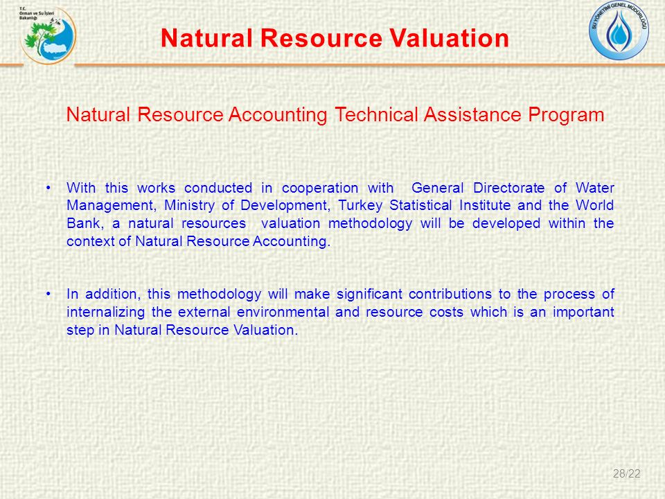 28/22 Natural Resource Accounting Technical Assistance Program With this works conducted in cooperation with General Directorate of Water Management, Ministry of Development, Turkey Statistical Institute and the World Bank, a natural resources valuation methodology will be developed within the context of Natural Resource Accounting.