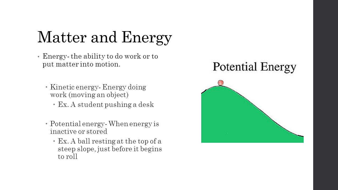 Matter and Energy Energy- the ability to do work or to put matter into motion.