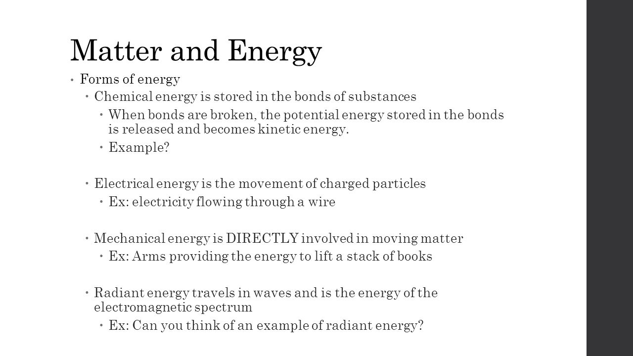 Matter and Energy Forms of energy  Chemical energy is stored in the bonds of substances  When bonds are broken, the potential energy stored in the bonds is released and becomes kinetic energy.