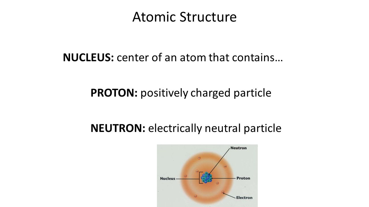 Atomic Structure NUCLEUS: center of an atom that contains… PROTON: positively charged particle NEUTRON: electrically neutral particle