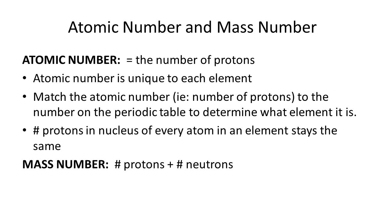 Atomic Number and Mass Number ATOMIC NUMBER: = the number of protons Atomic number is unique to each element Match the atomic number (ie: number of protons) to the number on the periodic table to determine what element it is.