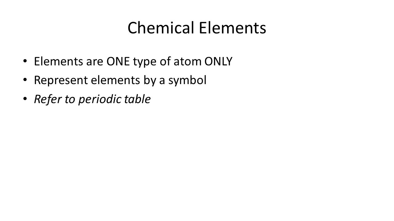 Chemical Elements Elements are ONE type of atom ONLY Represent elements by a symbol Refer to periodic table