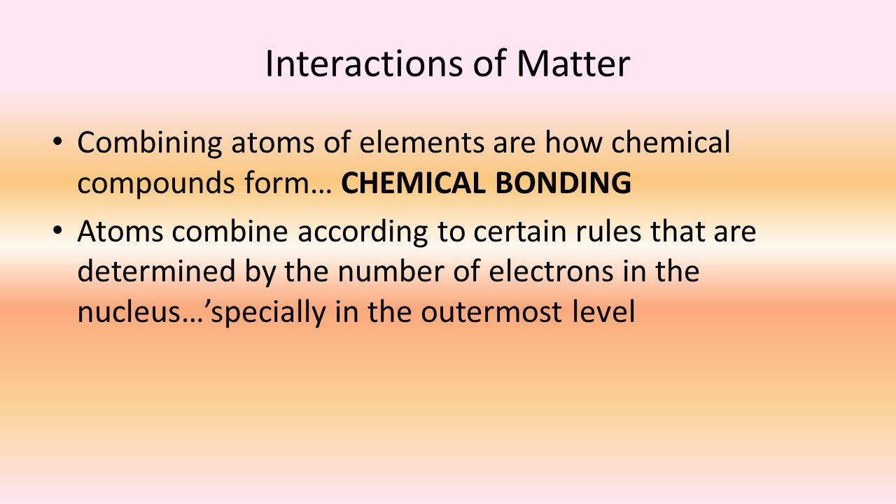 Interactions of Matter Combining atoms of elements are how chemical compounds form… CHEMICAL BONDING Atoms combine according to certain rules that are determined by the number of electrons in the nucleus…'specially in the outermost level