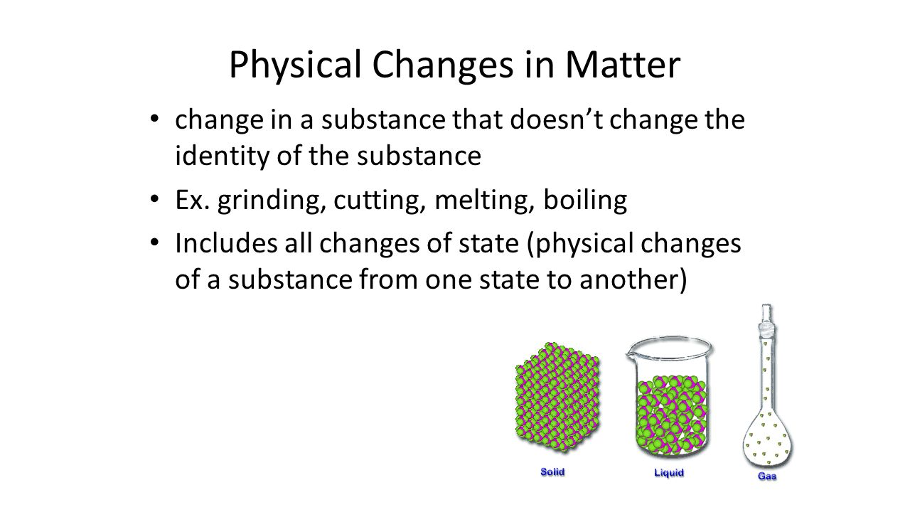 Physical Changes in Matter change in a substance that doesn't change the identity of the substance Ex.