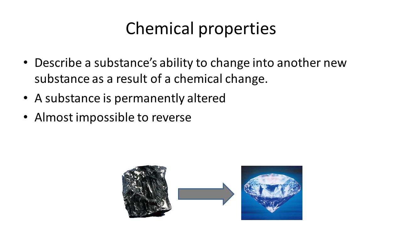 Chemical properties Describe a substance's ability to change into another new substance as a result of a chemical change.