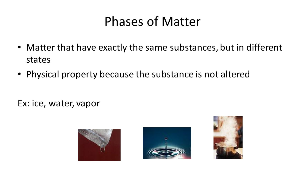 Phases of Matter Matter that have exactly the same substances, but in different states Physical property because the substance is not altered Ex: ice, water, vapor