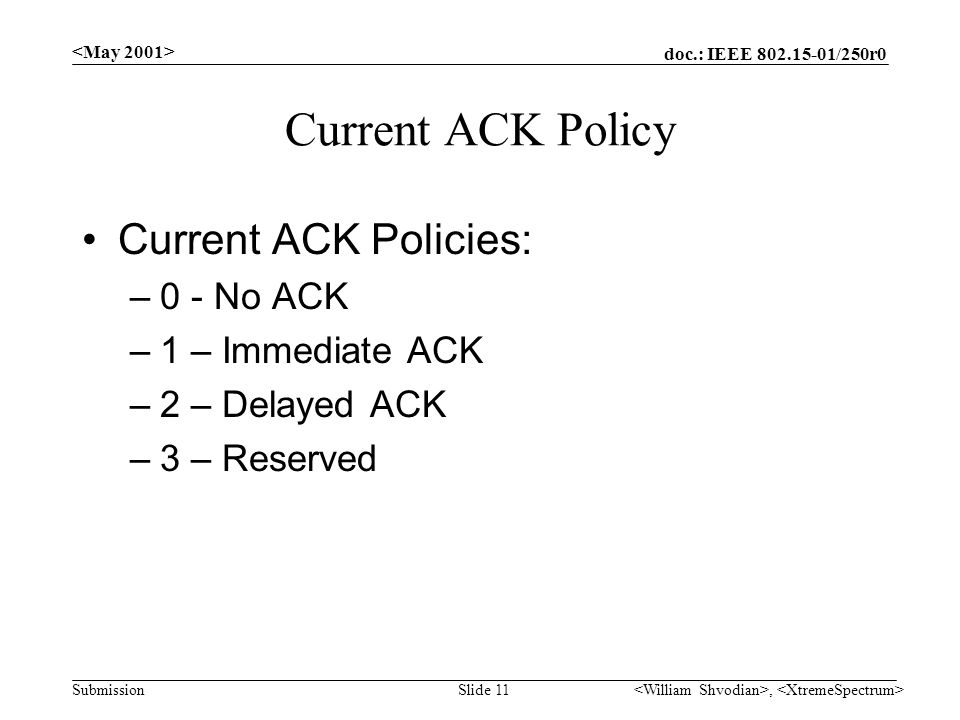 doc.: IEEE /250r0 Submission, Slide 11 Current ACK Policy Current ACK Policies: –0 - No ACK –1 – Immediate ACK –2 – Delayed ACK –3 – Reserved