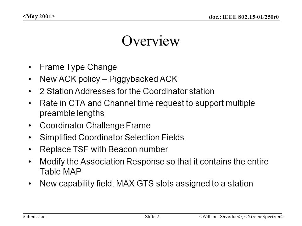 doc.: IEEE /250r0 Submission, Slide 2 Overview Frame Type Change New ACK policy – Piggybacked ACK 2 Station Addresses for the Coordinator station Rate in CTA and Channel time request to support multiple preamble lengths Coordinator Challenge Frame Simplified Coordinator Selection Fields Replace TSF with Beacon number Modify the Association Response so that it contains the entire Table MAP New capability field: MAX GTS slots assigned to a station