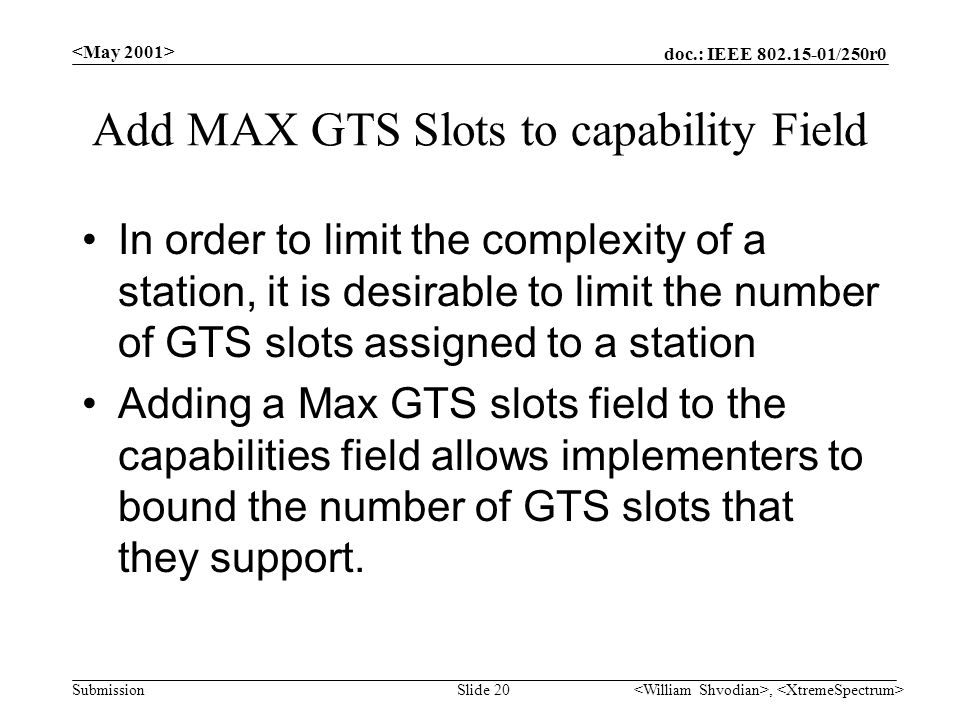doc.: IEEE /250r0 Submission, Slide 20 Add MAX GTS Slots to capability Field In order to limit the complexity of a station, it is desirable to limit the number of GTS slots assigned to a station Adding a Max GTS slots field to the capabilities field allows implementers to bound the number of GTS slots that they support.