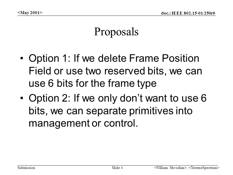 doc.: IEEE /250r0 Submission, Slide 4 Proposals Option 1: If we delete Frame Position Field or use two reserved bits, we can use 6 bits for the frame type Option 2: If we only don't want to use 6 bits, we can separate primitives into management or control.