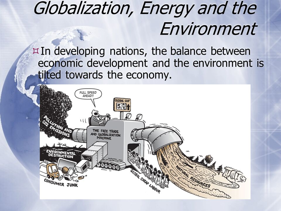 Globalization, Energy and the Environment  In developing nations, the balance between economic development and the environment is tilted towards the economy.