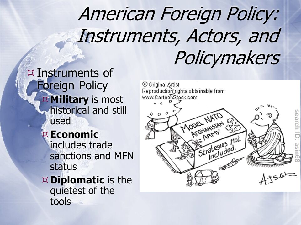 American Foreign Policy: Instruments, Actors, and Policymakers  Instruments of Foreign Policy  Military is most historical and still used  Economic includes trade sanctions and MFN status  Diplomatic is the quietest of the tools  Instruments of Foreign Policy  Military is most historical and still used  Economic includes trade sanctions and MFN status  Diplomatic is the quietest of the tools
