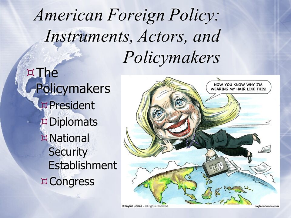 American Foreign Policy: Instruments, Actors, and Policymakers  The Policymakers  President  Diplomats  National Security Establishment  Congress  The Policymakers  President  Diplomats  National Security Establishment  Congress