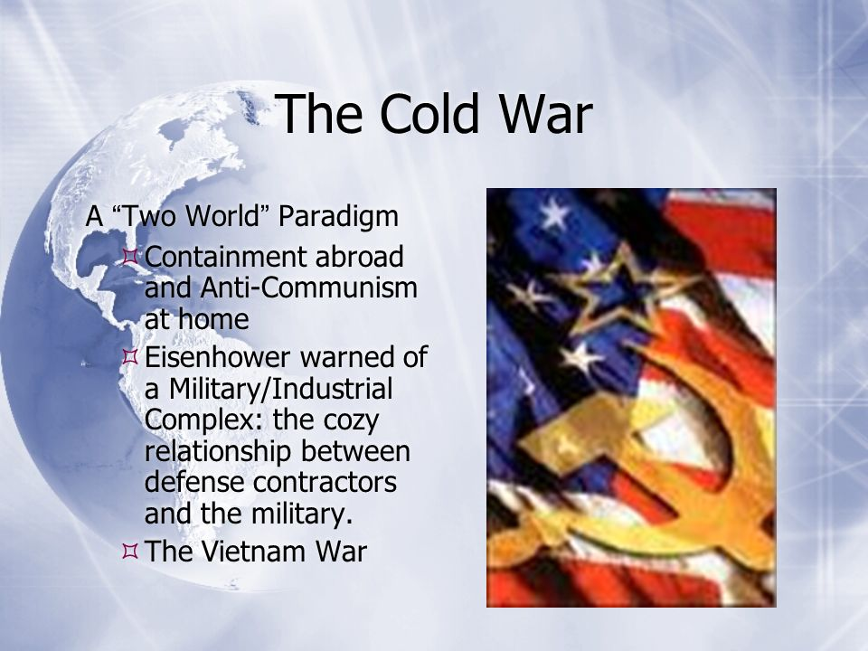 The Cold War A Two World Paradigm  Containment abroad and Anti-Communism at home  Eisenhower warned of a Military/Industrial Complex: the cozy relationship between defense contractors and the military.