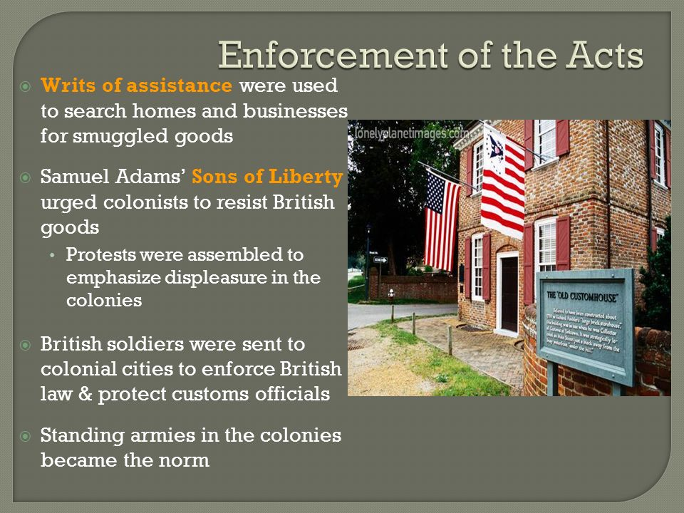  Writs of assistance were used to search homes and businesses for smuggled goods  Samuel Adams' Sons of Liberty urged colonists to resist British goods Protests were assembled to emphasize displeasure in the colonies  British soldiers were sent to colonial cities to enforce British law & protect customs officials  Standing armies in the colonies became the norm