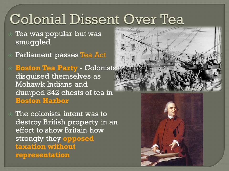  Tea was popular but was smuggled  Parliament passes Tea Act  Boston Tea Party - Colonists disguised themselves as Mohawk Indians and dumped 342 chests of tea in Boston Harbor  The colonists intent was to destroy British property in an effort to show Britain how strongly they opposed taxation without representation