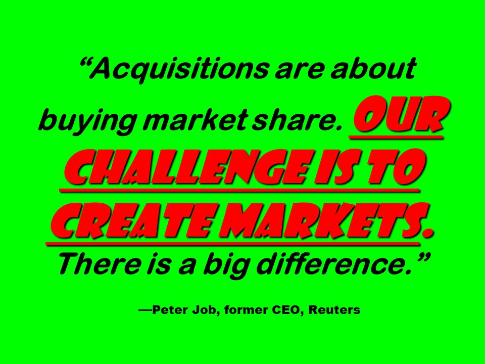 Our challenge is to create markets. Acquisitions are about buying market share.