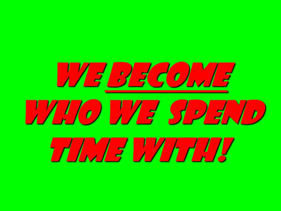 We become who we spend time with!
