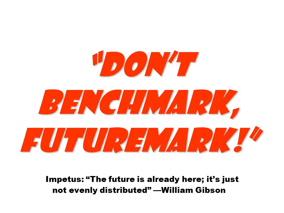 Don't benchmark, futuremark! Don't benchmark, futuremark! Impetus: The future is already here; it's just not evenly distributed —William Gibson