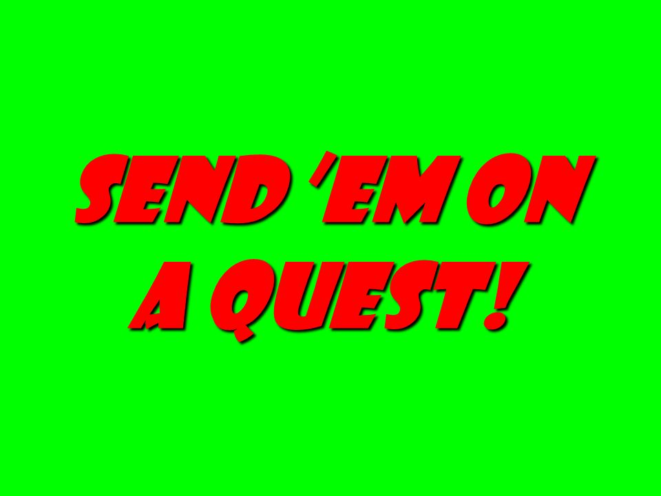 send 'em on a quest!