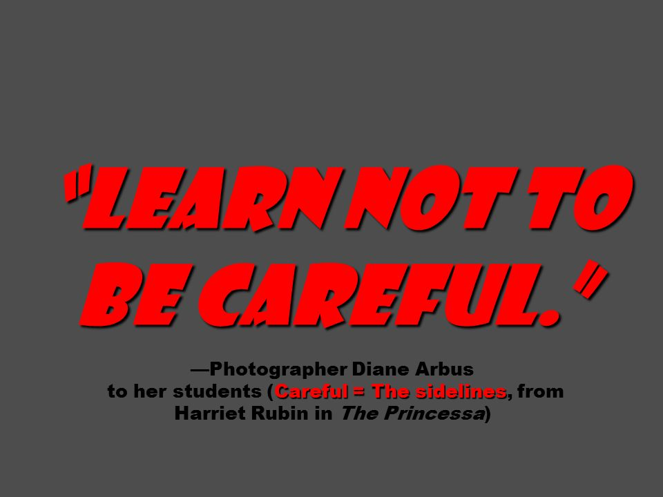 Learn not to be careful. Careful = The sidelines Learn not to be careful. —Photographer Diane Arbus to her students (Careful = The sidelines, from Harriet Rubin in The Princessa)