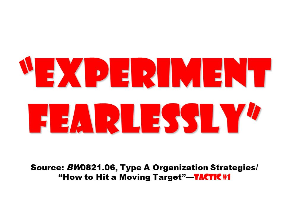 Experiment fearlessly Experiment fearlessly Source: BW0821.06, Type A Organization Strategies/ How to Hit a Moving Target — Tactic #1