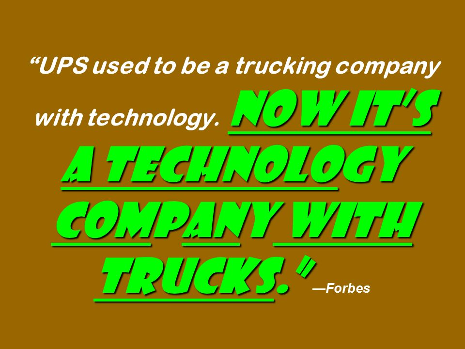 Now it's a technology company with trucks. UPS used to be a trucking company with technology.