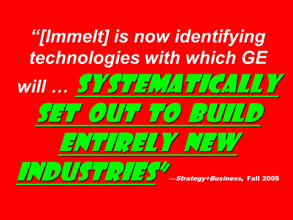 systematically set out to build entirely new industries [Immelt] is now identifying technologies with which GE will … systematically set out to build entirely new industries —Strategy+Business, Fall 2005