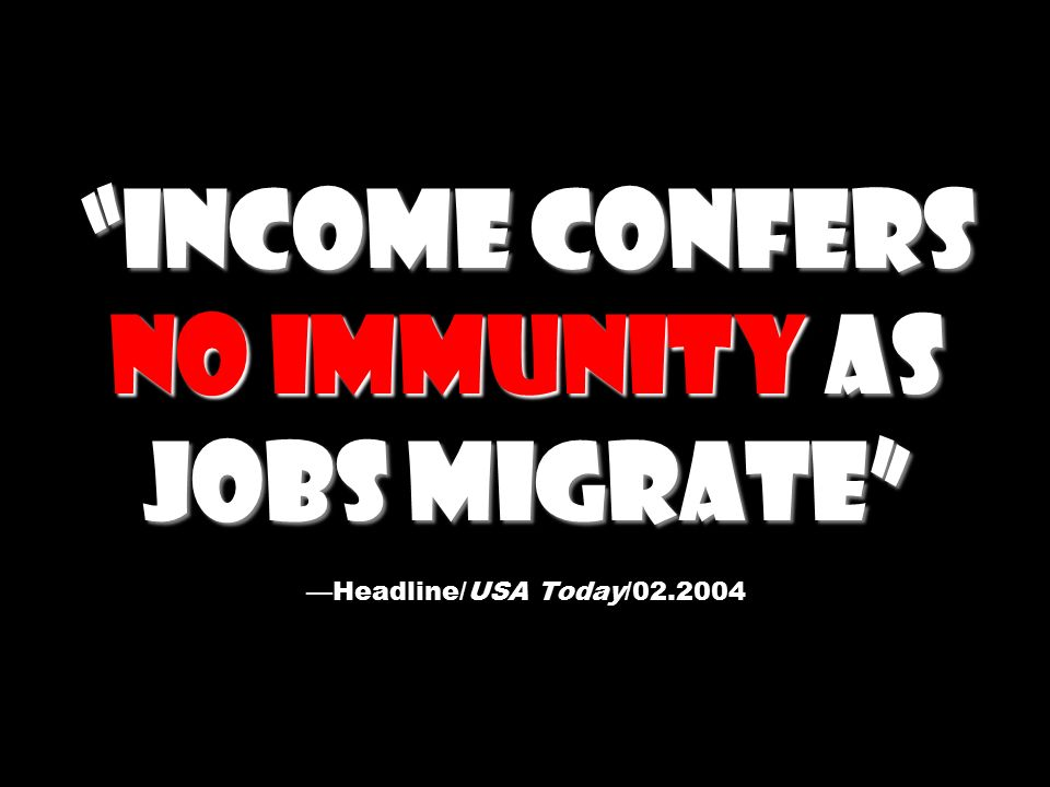 Income Confers No Immunity as Jobs Migrate Income Confers No Immunity as Jobs Migrate —Headline/USA Today/02.2004