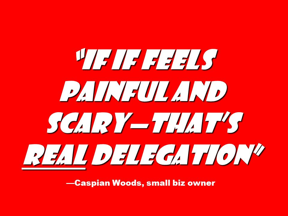 If if feels painful and scary—that's real delegation If if feels painful and scary—that's real delegation —Caspian Woods, small biz owner